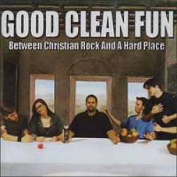 Good Clean Fun – Between Christian Rock and a Hard Place