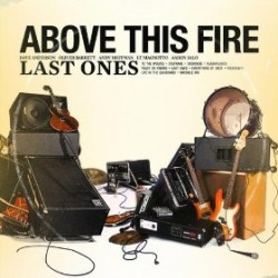 Above this Fire – Last Ones
