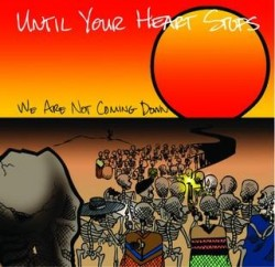 Until Your Heart Stops – We are not Coming Down