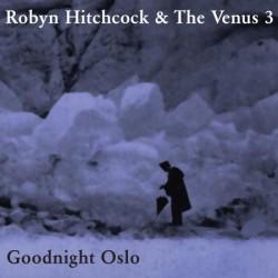Robyn Hitchcock & The Venus 3 – Goodnight Oslo