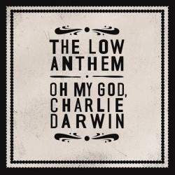 The Low Anthem – Oh My God, Charlie Darwin