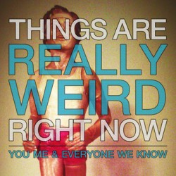 You, Me, & Everyone We Know – Things Are Really Weird Right Now