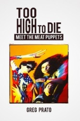 Greg Prato – Too High To Die: Meet The Meat Puppets