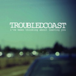 Troubled Coast – I've Been Thinking About Leaving You