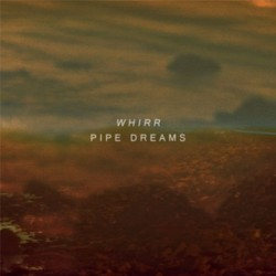 Whirr – Pipe Dreams