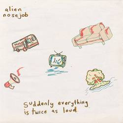 Alien Nosejob – Suddenly Everything Is Twice As Loud