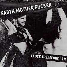 Earth Mother Fucker – I Fuck Therefore I Am