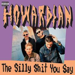 Howardian – The Silly Shit You Say